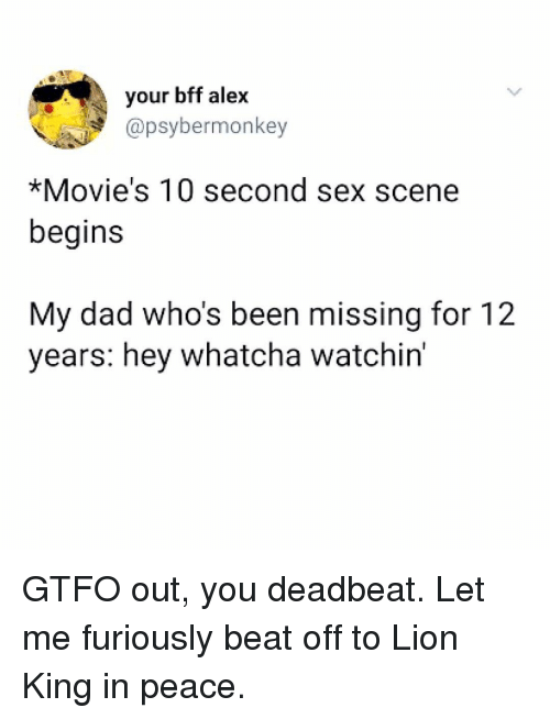 Dad, Memes, and Movies: your bff alex  @psybermonkey  *Movie's 10 second sex scene  begins  My dad who's been missing for 12  years: hey whatcha watchin' GTFO out, you deadbeat. Let me furiously beat off to Lion King in peace.