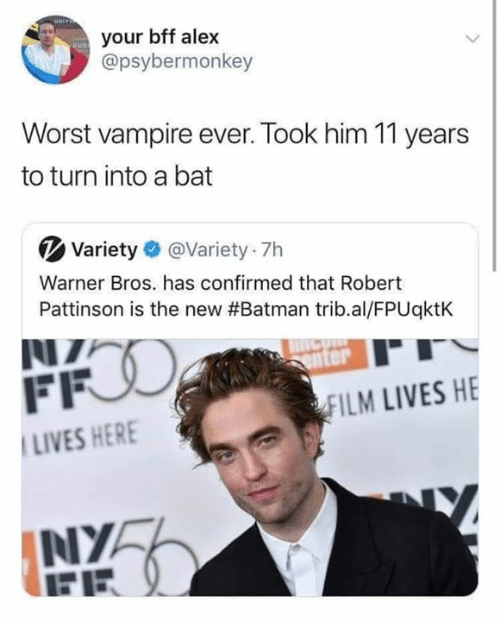 nya: your bff alex  @psybermonkey  Worst vampire ever. Took him 11 years  to turn into a bat  Variety @Variety 7h  Warner Bros. has confirmed that Robert  Pattinson is the new #Batman trib.al/FPUqktK  NZ  FFO  enter  FILM LIVES HE  LIVES HERE  NYA  FE