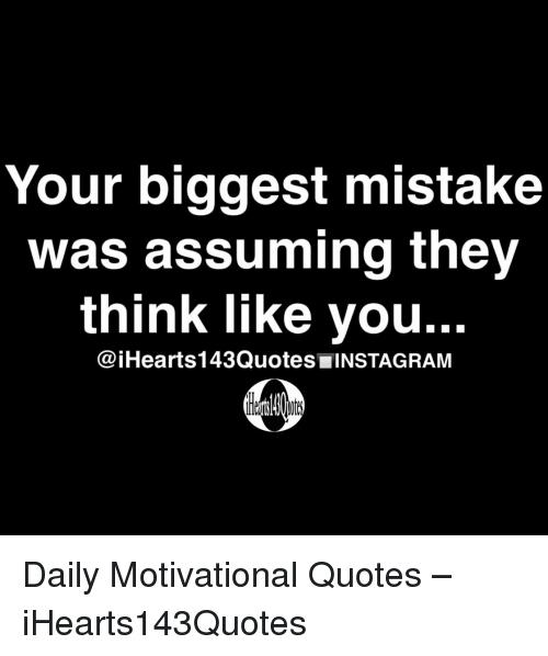 motivational quotes: Your biggest mistake  was assuming they  think like you..  @iHearts143Quotes INSTAGRAM Daily Motivational Quotes – iHearts143Quotes