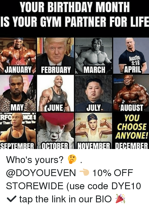 Birthday, Gym, and Life: YOUR BIRTHDAY MONTH  IS YOUR GYM PARTNER FOR LIFE  2:1B  JANUARYFEBRUARYMARCHAPRIL  MAYJUNE JULY AUGUST  YOU  CHOOSE  ANYONE!  RFO NCES  rThan  SEPTEMBER OCTOBERNOVEMBER DECEMBER Who's yours? 🤔 . @DOYOUEVEN 👈🏼 10% OFF STOREWIDE (use code DYE10 ✔️ tap the link in our BIO 🎉