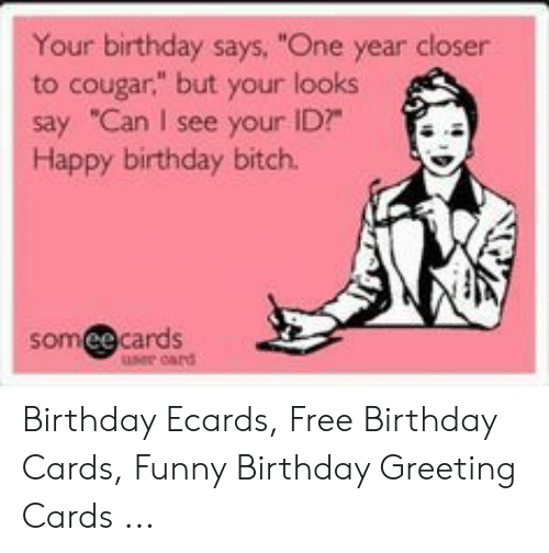 """Birthday Ecards: Your birthday says, """"One year closer  to cougar,"""" but your looks  say """"Can I see your ID?  Happy birthday bitch.  somee cards Birthday Ecards, Free Birthday Cards, Funny Birthday Greeting Cards ..."""