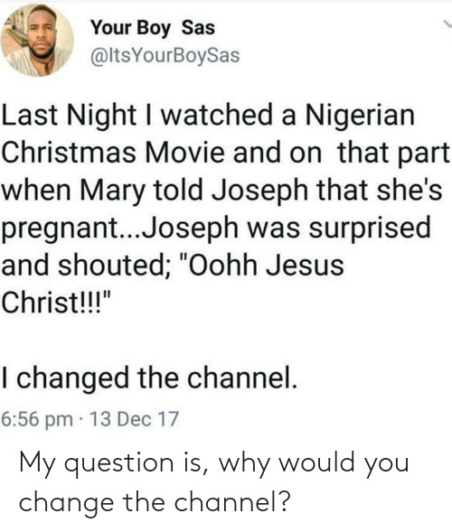 "jesus christ: Your Boy Sas  @ltsYourBoySas  Last Night I watched a Nigerian  Christmas Movie and on that part  when Mary told Joseph that she's  pregnant..Joseph was surprised  and shouted; ""Oohh Jesus  Christ!!!""  I changed the channel.  6:56 pm · 13 Dec 17 My question is, why would you change the channel?"