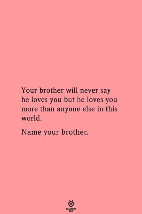 World, Never, and Brother: Your brother will never say  he loves you but he loves you  more than anyone else in this  world.  Name your brother.  RELATIONSHIP  LES