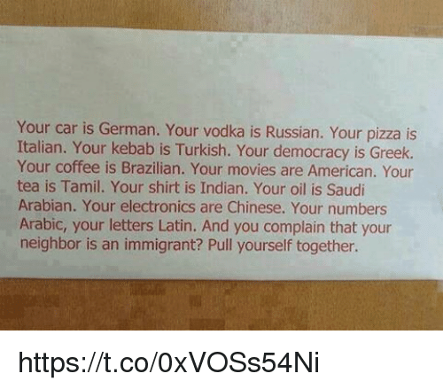 Memes, Movies, and Pizza: Your car is German. Your vodka is Russian. Your pizza is  Italian. Your kebab is Turkish. Your democracy is Greek.  Your coffee is Brazilian. Your movies are American. Your  tea is Tamil. Your shirt is Indian. Your oil is Saudi  Arabian. Your electronics are Chinese. Your numbers  Arabic, your letters Latin. And you complain that your  neighbor is an immigrant? Pull yourself together. https://t.co/0xVOSs54Ni