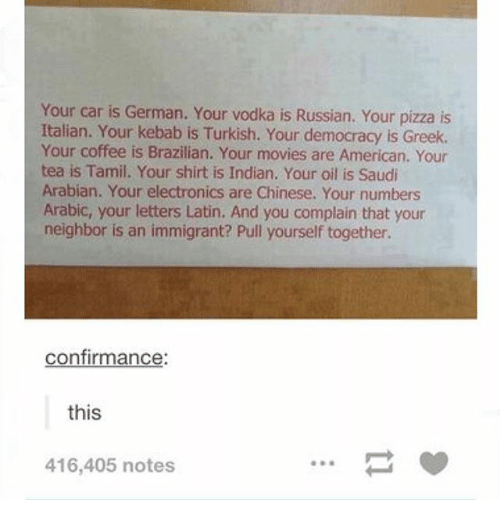 tamil: Your car is Your vodka is Russian. Your pizza is  Italian. Your kebab is Turkish. Your democracy is Greek.  Your coffee is Brazilian. Your movies are American. Your  tea is Tamil. Your shirt is Indian. Your oil is Saudi  Arabian. Your electronics are Chinese. Your numbers  Arabic, your letters Latin. And you complain that your  neighbor is an immigrant? Pull yourself together.  confirmance  this  416,405 notes