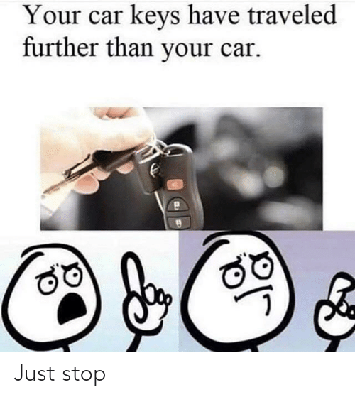 Car, Stop, and Just: Your car keys have traveled  further than your car Just stop