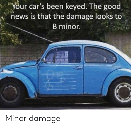 Cars, News, and Good: Your  car's  been  keyed.  The  good  news is that the damage looks to  B minor. Minor damage