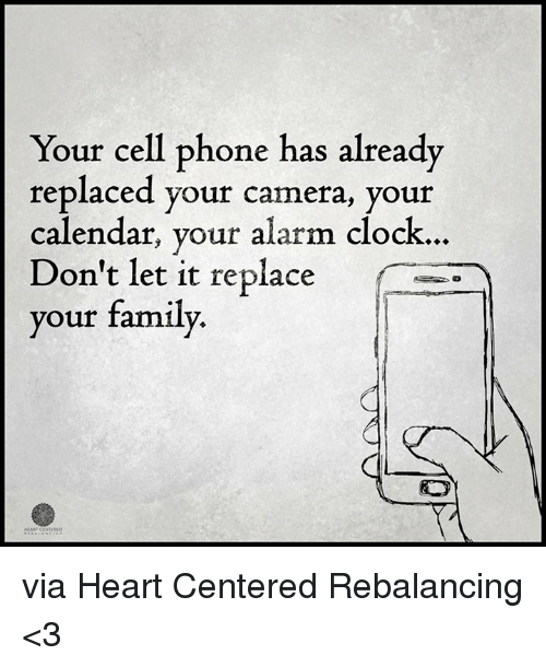 replacements: Your cell phone has already  replaced your camera, your  calendar, your alarm clock.  Don't let it replace  your family. via Heart Centered Rebalancing <3