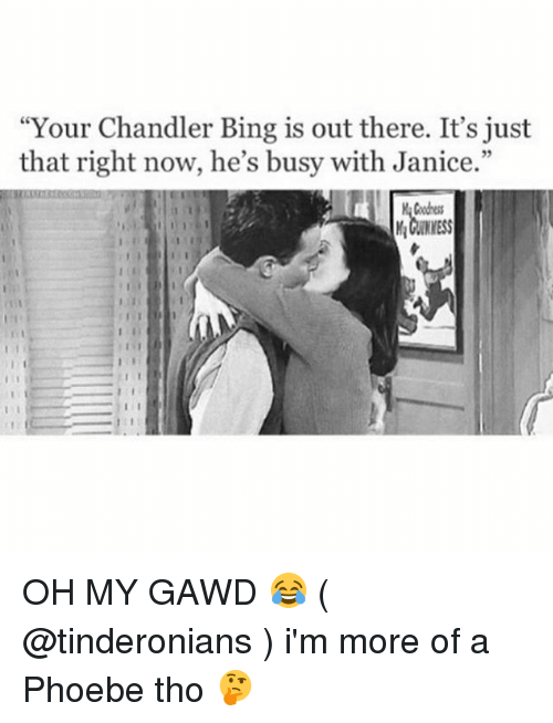 """Oh My Gawd: """"Your Chandler Bing is out there. It's just  that right now, he's busy with Janice.""""  Coodness OH MY GAWD 😂 ( @tinderonians ) i'm more of a Phoebe tho 🤔"""