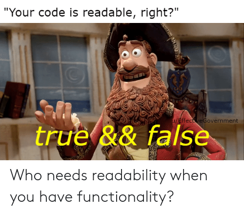 """True, Code, and Who: """"Your code is readable, right?""""  u/EffectveGovernment  true && false Who needs readability when you have functionality?"""