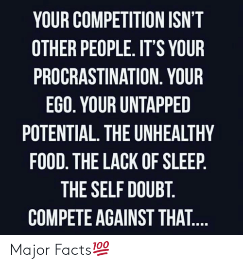 Procrastination: YOUR COMPETITION ISN'T  OTHER PEOPLE. IT'S YOUR  PROCRASTINATION. YOUR  EGO. YOUR UNTAPPED  POTENTIAL. THE UNHEALTHY  FOOD. THE LACK OF SLEEP.  THE SELF DOUBT.  COMPETE AGAINST THAT.... Major Facts💯
