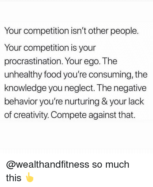 Food, Gym, and Knowledge: Your competition isn't other people  Your competition is your  procrastination. Your ego. The  unhealthy food you're consuming, the  knowledge you neglect. The negative  behavior you're nurturing & your lack  of creativity. Compete against that. @wealthandfitness so much this 👆