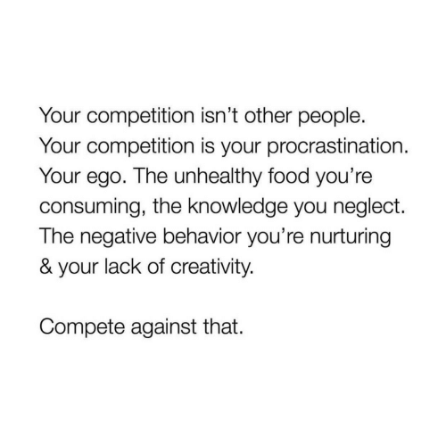 Food, Knowledge, and Procrastination: Your competition isn't other people.  Your competition is your procrastination.  Your ego. The unhealthy food you're  consuming, the knowledge you neglect.  The negative behavior you're nurturing  & your lack of creativity.  Compete against that.
