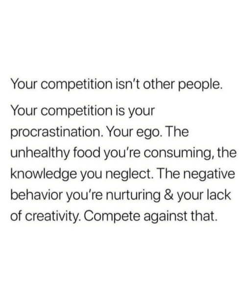 creativity: Your competition isn't other people.  Your competition is your  procrastination. Your ego. The  unhealthy food you're consuming, the  knowledge you neglect. The negative  behavior you're nurturing & your lack  of creativity. Compete against that