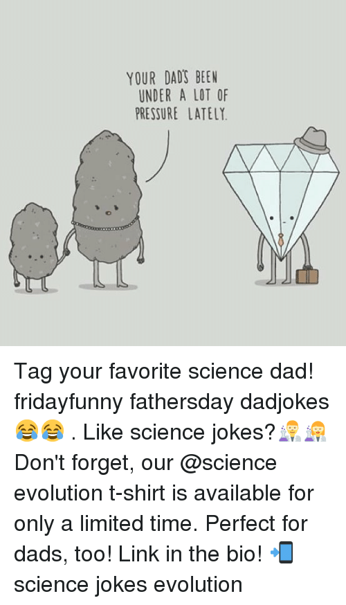 Dad, Memes, and Pressure: YOUR DADS BEEN  UNDER A LOT OF  PRESSURE LATELY Tag your favorite science dad! fridayfunny fathersday dadjokes 😂😂 . Like science jokes?👨🔬👩🔬 Don't forget, our @science evolution t-shirt is available for only a limited time. Perfect for dads, too! Link in the bio! 📲 science jokes evolution