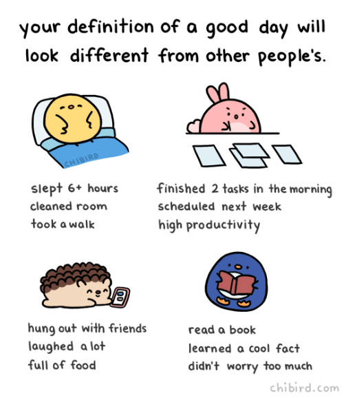 Food, Friends, and Too Much: your definition of a 9ood day will  look different from other people's.  slept 6+ hours  cleaned room  took a walk  finished 2 tasks in the morning  scheduled next week  high productivity  hung out with friends  laughed a lot  full of food  read a book  learned a cool fact  didn't worry too much  chibird.com