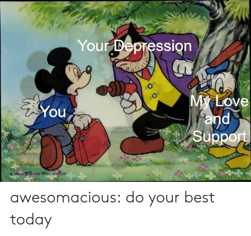 Love, Tumblr, and Best: Your Depression  My Love  and  Support  You  lolaer They Par s awesomacious:  do your best today