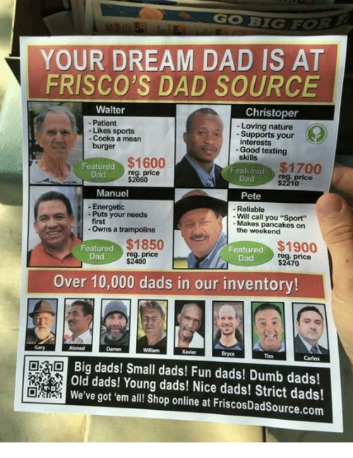 """Peted: YOUR DREAM DAD IS AT  FRISCO'S DAD SOURCE  Walter  Christoper  Patient  Loving nature  Likes sports  Supports your  interests  Cooks a mean  burger  Good texting  $1600  Featured  $1700  Featured  reg. price  reg, price  $2080  Manuel  Pete  Energetic  Reliable  Puts your needs  Will call you """"Sport""""  first  Makes pancakes on  Owns a trampoline  the weekend  Featured  $1850  $1900  Featured  reg. price  price  Dad  Dad  $2400  $2470  Over 10,000 dads in our inventory!  Big dads! Small dads! Fun dads! Dumb dads!  TO  We've got 'em all! Shop online at FriscosDadSource.com"""