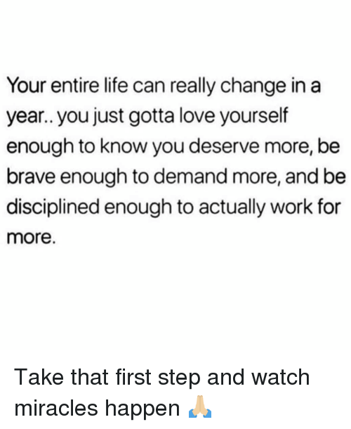 Miracles: Your entire life can really change in a  year.. you just gotta love yourself  enough to know you deserve more, be  brave enough to demand more, and be  disciplined enough to actually work for  more. Take that first step and watch miracles happen 🙏🏼