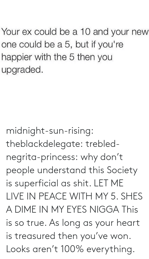 Why Don: Your ex could be a 10 and your new  one could be a 5, but if you're  happier with the 5 then you  upgraded. midnight-sun-rising:  theblackdelegate:  trebled-negrita-princess:  why don't people understand this  Society is superficial as shit. LET ME LIVE IN PEACE WITH MY 5. SHES A DIME IN MY EYES NIGGA  This is so true. As long as your heart is treasured then you've won. Looks aren't 100% everything.