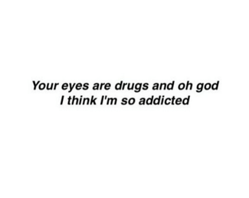 Addicted: Your eyes are drugs and oh god  I think I'm so addicted