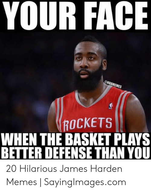 James Harden Memes: YOUR FACE  ROCKETS  WHEN THE BASKET PLAYS  BETTER DEFENSE THAN YOU 20 Hilarious James Harden Memes | SayingImages.com