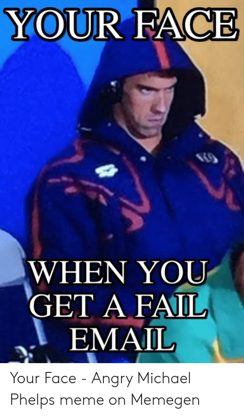 Michael Phelps Meme: YOUR FACE  WHEN YOU  GET A FAIL  EMAIL Your Face - Angry Michael Phelps meme on Memegen
