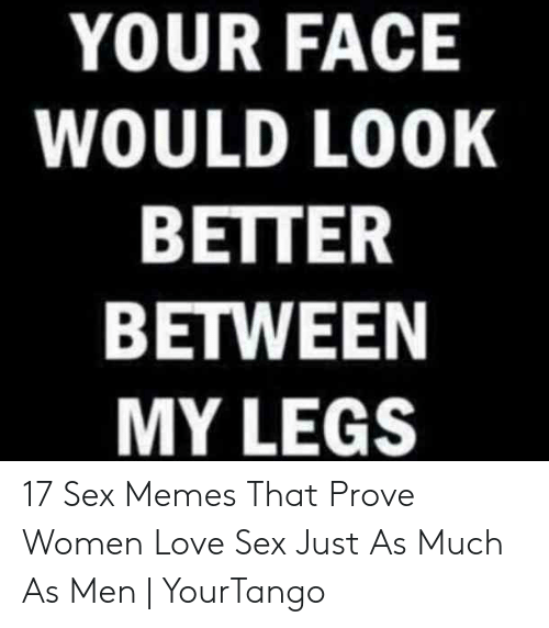 I Want Sex Meme: YOUR FACE  WOULD LOOK  BETTER  BETWEEN  MY LEGS 17 Sex Memes That Prove Women Love Sex Just As Much As Men | YourTango