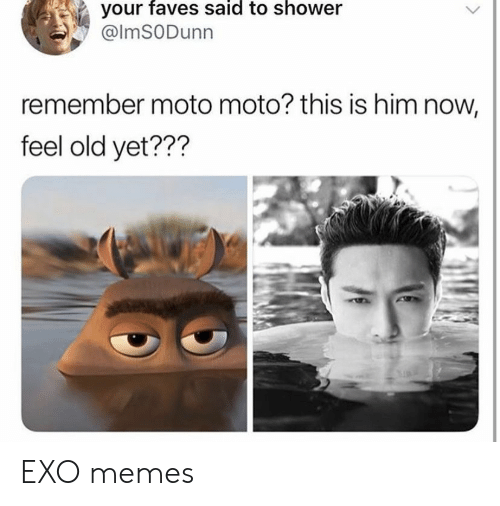 Memes, Shower, and Old: your faves said to shower  @lmSODunn  remember moto moto? this is him now,  feel old yet??? EXO memes