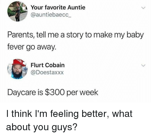 auntie: Your favorite Auntie  @auntiebaecc_  Parents, tell me a story to make my baby  fever go away.  Flurt Cobain  @Doestaxxx  Daycare is $300 per week I think I'm feeling better, what about you guys?