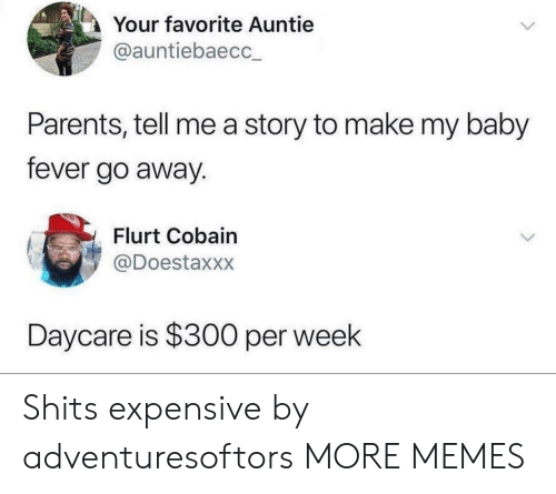 auntie: Your favorite Auntie  @auntiebaecc  Parents, tell me a story to make my baby  fever go away.  Flurt Cobain  @Doestaxxx  Daycare is $300 per week Shits expensive by adventuresoftors MORE MEMES