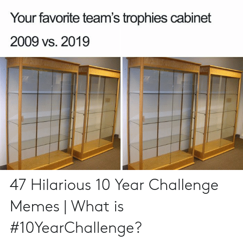 Memes What: Your favorite team's trophies cabinet  2009 vs. 2019 47 Hilarious 10 Year Challenge Memes | What is #10YearChallenge?