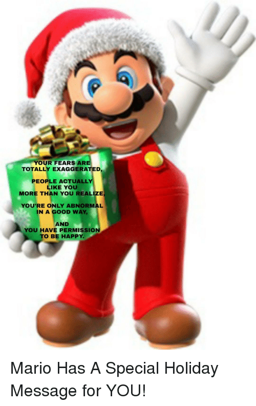 Mario, Good, and Happy: YOUR FEARS ARE  TOTALLY  EXAGGERATED  PEOPLE ACTUALLY  LIKE YOU  MORE THAN YOU REALIZE  YOU'RE ONLY ABNORMAL  1N A GOOD WAY.  AND  YOU HAVE PERMISSION  O BE HAPPY Mario Has A Special Holiday Message for YOU!