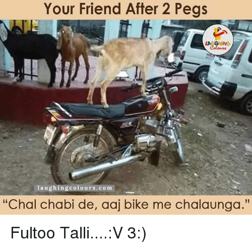 """friends laughing: Your Friend After 2 Pegs  Friend laughing colours co m  """"Chal chabi de, Olaj bike me chalaunga."""" Fultoo Talli....:V 3:)"""