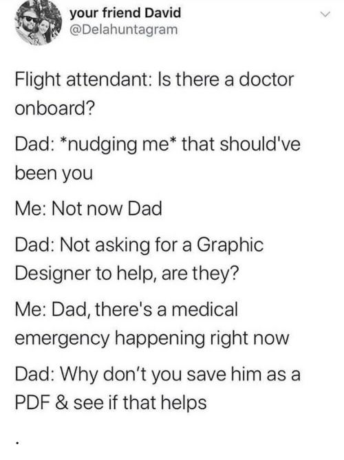 Flight: your friend David  @Delahuntagram  Flight attendant: Is there a doctor  onboard?  Dad: *nudging me* that should've  been you  Me: Not now Dad  Dad: Not asking for a Graphic  Designer to help, are they?  Me: Dad, there's a medical  emergency happening right now  Dad: Why don't you save him as a  PDF & see if that helps .