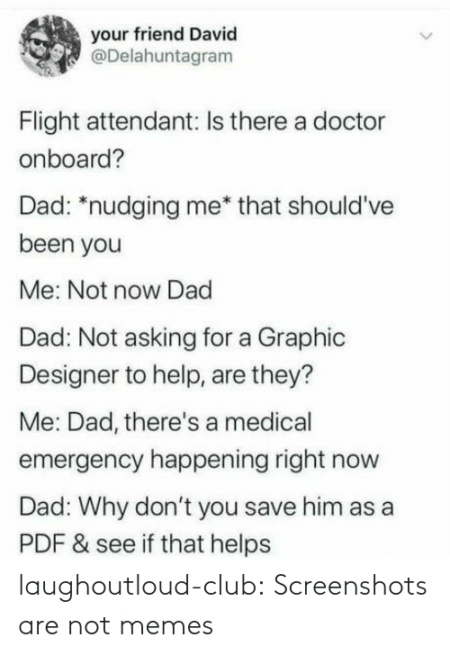 Me That: your friend David  @Delahuntagram  Flight attendant: Is there a doctor  onboard?  Dad: *nudging me* that should've  been you  Me: Not now Dad  Dad: Not asking for a Graphic  Designer to help, are they?  Me: Dad, there's a medical  emergency happening right now  Dad: Why don't you save him as a  PDF & see if that helps laughoutloud-club:  Screenshots are not memes