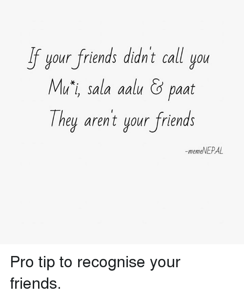 nepali: your friends din't call you  Mu'i, sala aalu &paat  They arent your friends  If uour friends didnt call uo  -memeNEPAL Pro tip to recognise your friends.