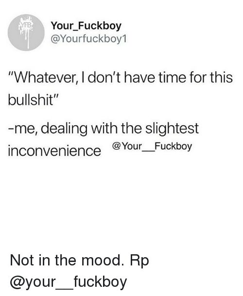 """Fuckboy, Memes, and Mood: Your Fuckboy  @Yourfuckboy1  """"Whatever, I don't have time for this  bullshit""""  me, dealing with the slightest  inconvenience @Your Fuckboy Not in the mood. Rp @your__fuckboy"""
