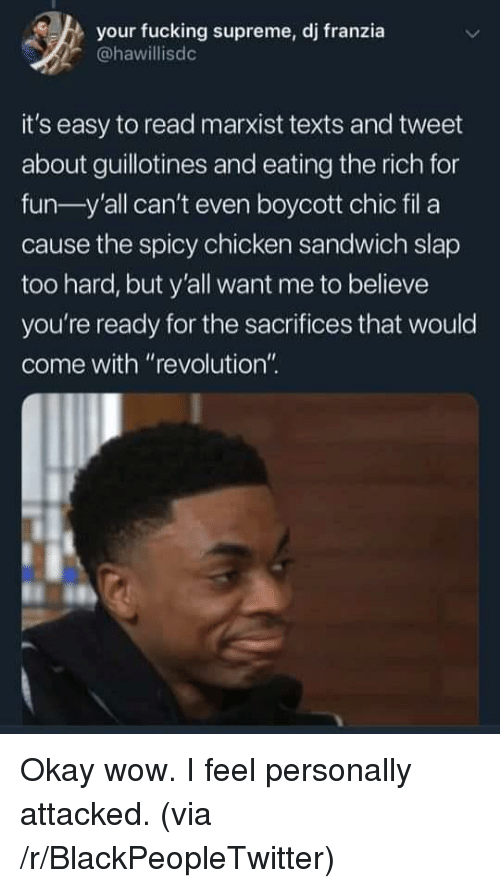 "Blackpeopletwitter, Fucking, and Supreme: your fucking supreme, dj franzia  @hawillisdc  it's easy to read marxist texts and tweet  about guillotines and eating the rich for  fun-y'all can't even boycott chic fil a  cause the spicy chicken sandwich slap  too hard, but y'all want me to believe  you're ready for the sacrifices that would  come with ""revolution"" Okay wow. I feel personally attacked. (via /r/BlackPeopleTwitter)"