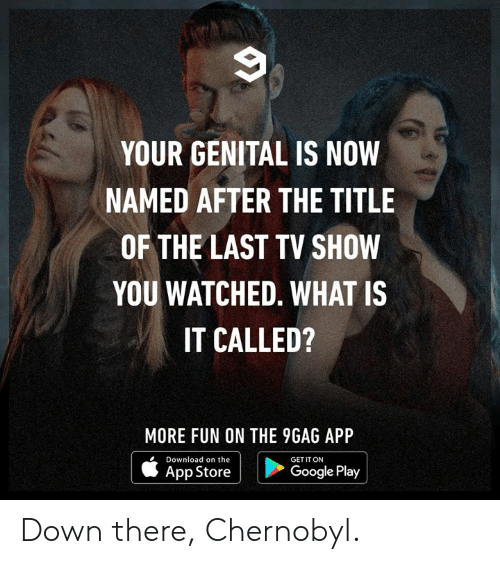 9gag, Dank, and Google: YOUR GENITAL IS NOW  NAMED AFTER THE TITLE  OF THE LAST TV SHOW  YOU WATCHED. WHAT IS  IT CALLED?  MORE FUN ON THE 9GAG APP  Download on the  GET IT ON  | ippatore i  Google Play Down there, Chernobyl.