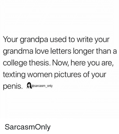 Love Letters: Your grandpa used to write your  grandma love letters longer than a  college thesis. Now, here you are,  texting women pictures of your  penis. sarasm only SarcasmOnly