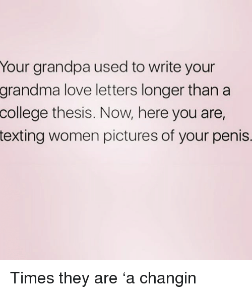 Love Letters: Your grandpa used to write your  love letters longer than a  thesis. Now, here you are,  grandma  college  texting women pictures of your penis. Times they are 'a changin