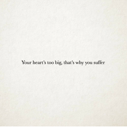 You Suffer: Your heart's too big, that's why you suffer