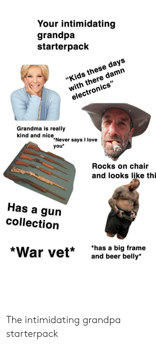 "Beer, Grandma, and Love: Your intimidating  grandpa  starterpack  with there damn  electronics""  ""Kids these days  Grandma is really  kind and nice  alamy  Never says I love  you*  Rocks on chair  and looks Ilike thi  Has a gun  collection  *War vet*  *has a big frame  and beer belly* The intimidating grandpa starterpack"