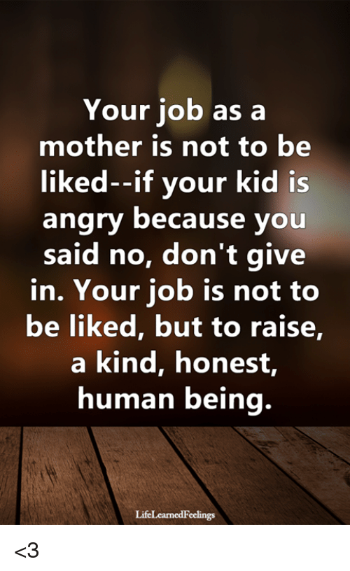 Memes, Angry, and 🤖: Your job as a  mother is not to be  liked--if your kid is  angry because you  said no, don't give  in. Your job is not to  be liked, but to raise,  a kind, honest,  human being.  LifeLearnedFeelings <3