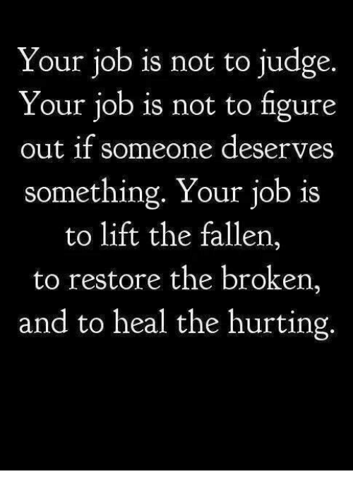 Job, Judge, and Fallen: Your job is not to judge.  Your job is not to figure  out if someone deserves  something. Your job is  to lift the fallen,  to restore the broken,  and to heal the hurting.