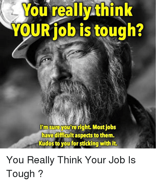 Jobs, Tough, and Job: YOUR job is tough?  I'msureyou reright. Most jobs  have difficult aspects to them.  Kudos to you for sticking with it. <p>You Really Think Your Job Is Tough ?</p>