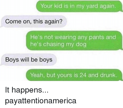 Your Kidding: Your kid is in my yard again.  Come on, this again?  He's not wearing any pants and  he's chasing my dog  Boys will be boys  Yeah, but yours is 24 and drunk. It happens... payattentionamerica