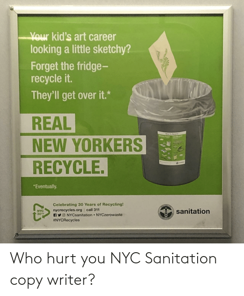 celebrating: Your kid's art career  looking a little sketchy?  Forget the fridge-  recycle it.  They'll get over it.*  REAL  NEW YORKERS  RECYCLE.  *Eventually.  Celebrating 30 Years of Recycling!  nycrecycles.org call 311  AYO NYCsanitation NYCzerowaste  #NYCRecycles  sanitation  NYC  30TH Who hurt you NYC Sanitation copy writer?