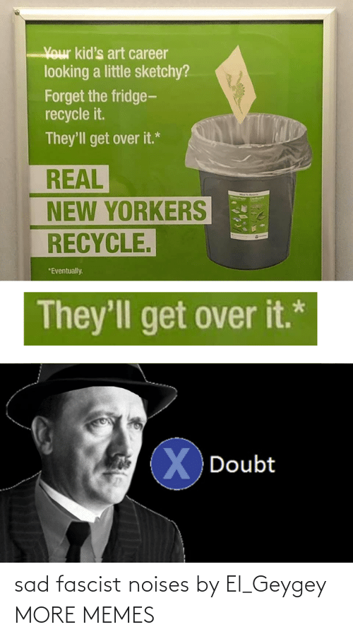 Dank, Memes, and Target: Your kid's art career  looking a little sketchy?  Forget the fridge-  recycle it.  They'll get over it.*  REAL  NEW YORKERS  RECYCLE.  *Eventually.  They'll get over it.*  XDoubt sad fascist noises by El_Geygey MORE MEMES